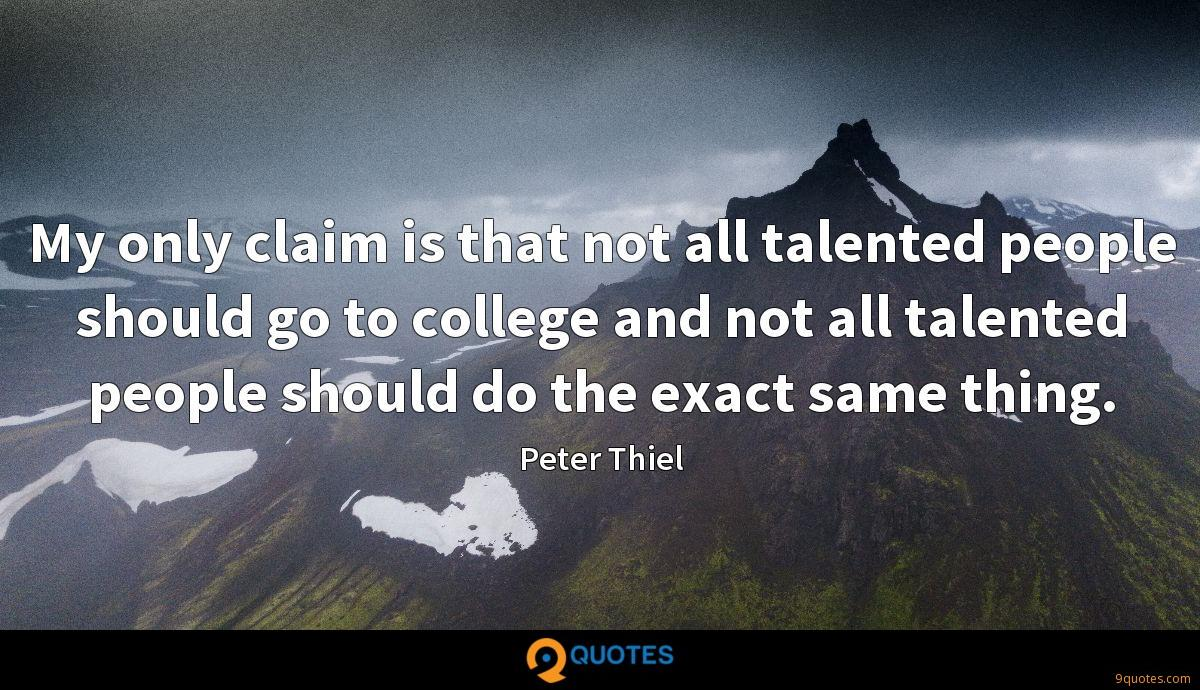 My only claim is that not all talented people should go to college and not all talented people should do the exact same thing.