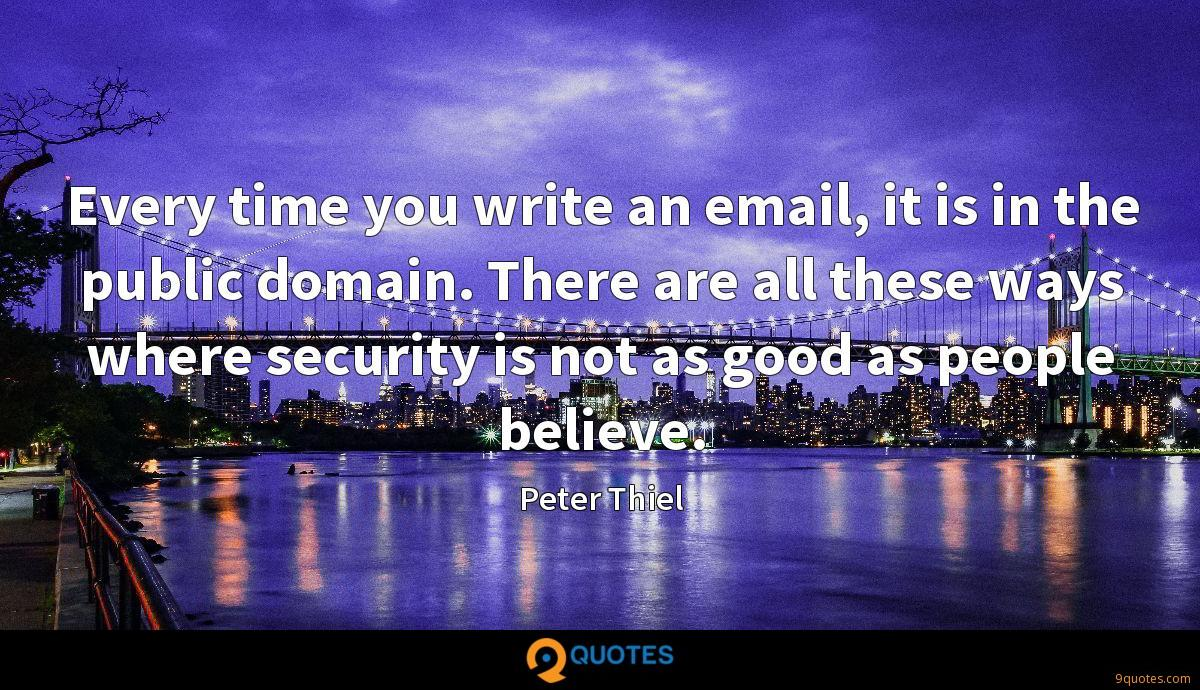 Every time you write an email, it is in the public domain. There are all these ways where security is not as good as people believe.