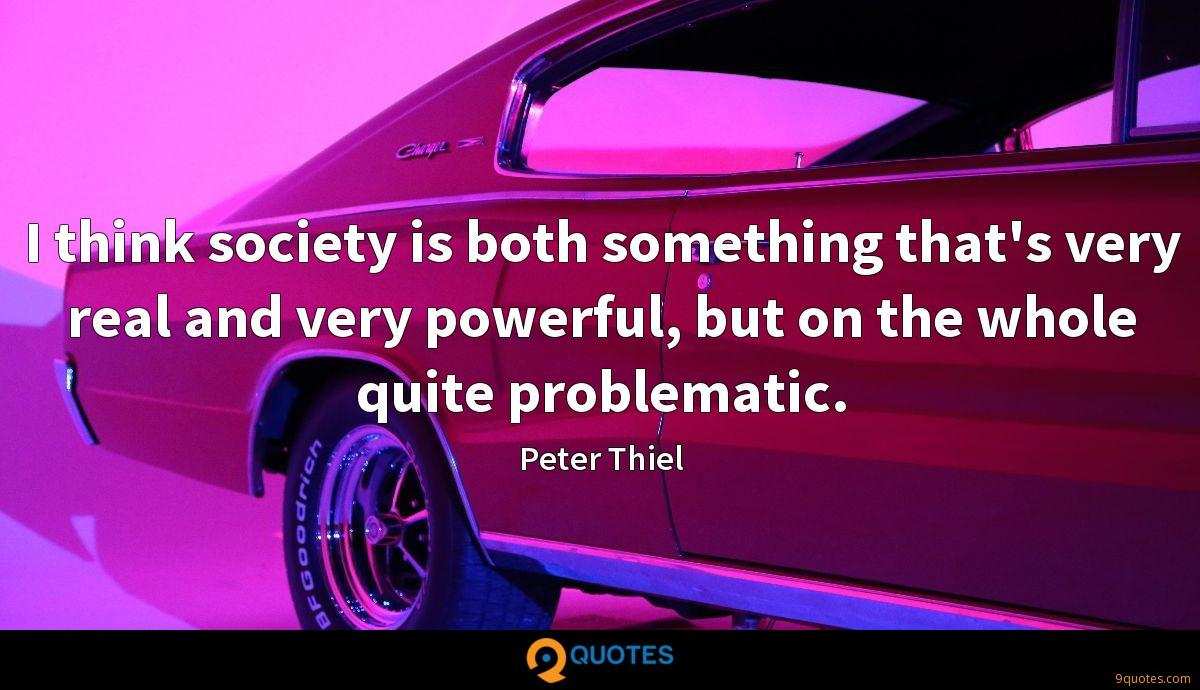 I think society is both something that's very real and very powerful, but on the whole quite problematic.