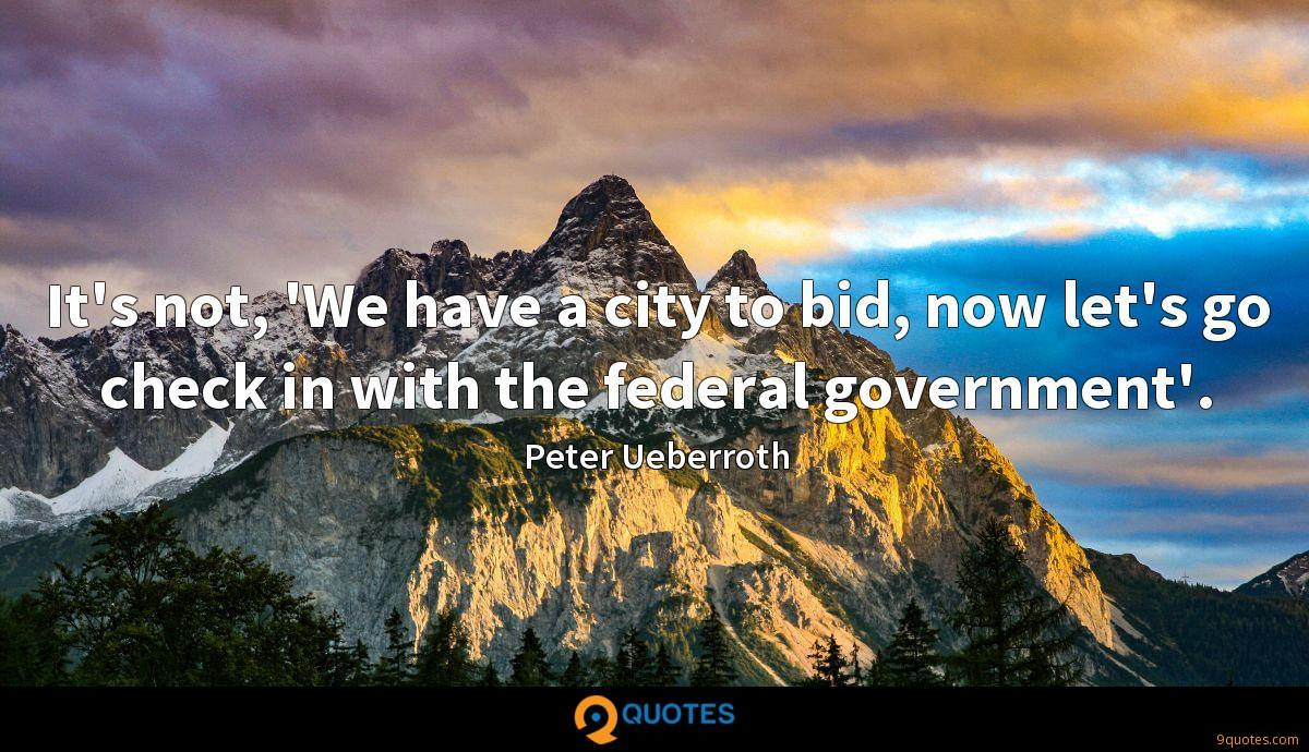 It's not, 'We have a city to bid, now let's go check in with the federal government'.