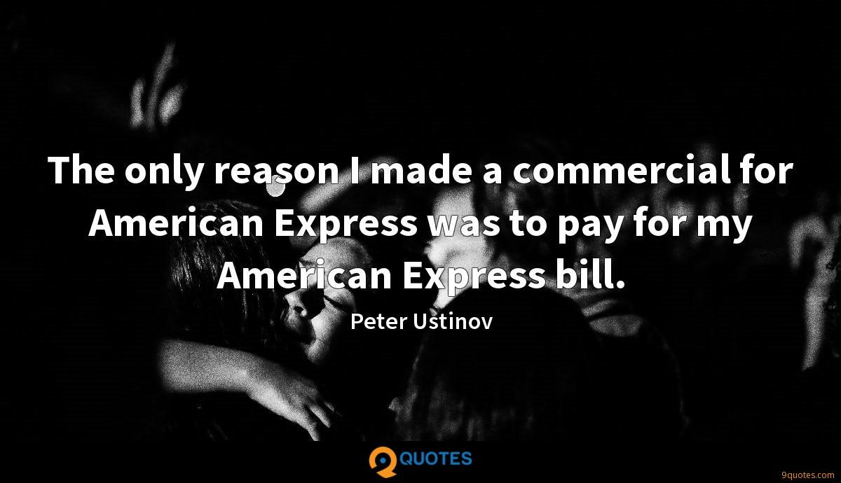 The only reason I made a commercial for American Express was to pay for my American Express bill.