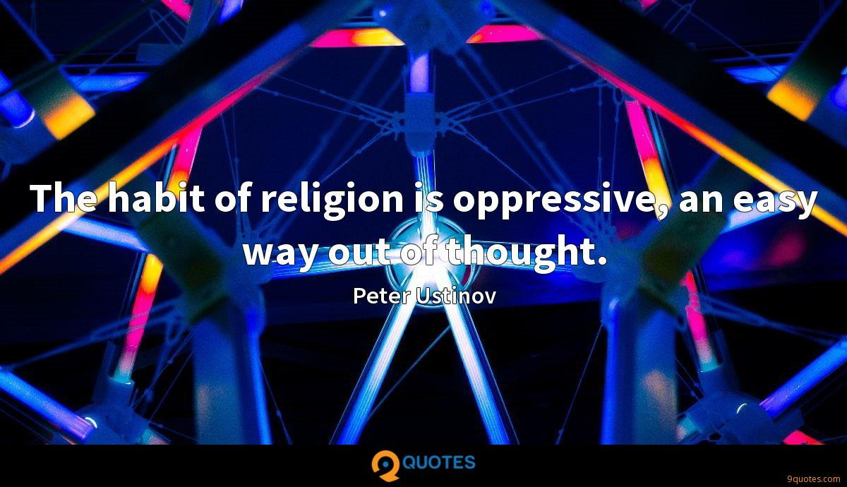The habit of religion is oppressive, an easy way out of thought.