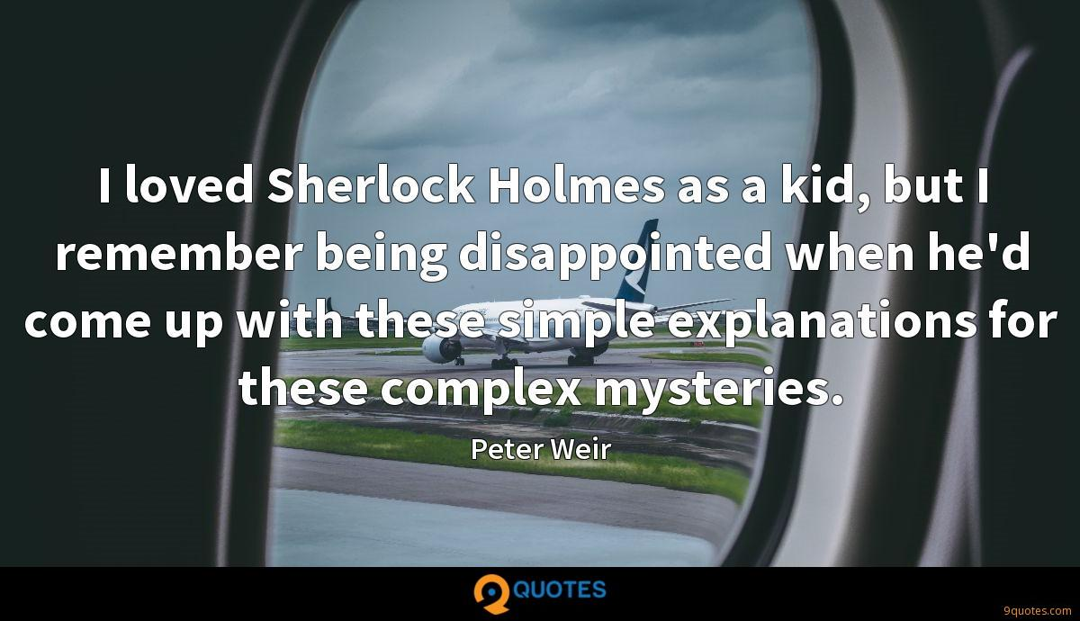 I loved Sherlock Holmes as a kid, but I remember being disappointed when he'd come up with these simple explanations for these complex mysteries.