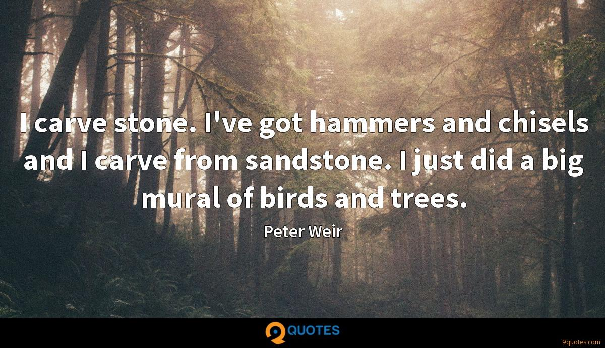 I carve stone. I've got hammers and chisels and I carve from sandstone. I just did a big mural of birds and trees.