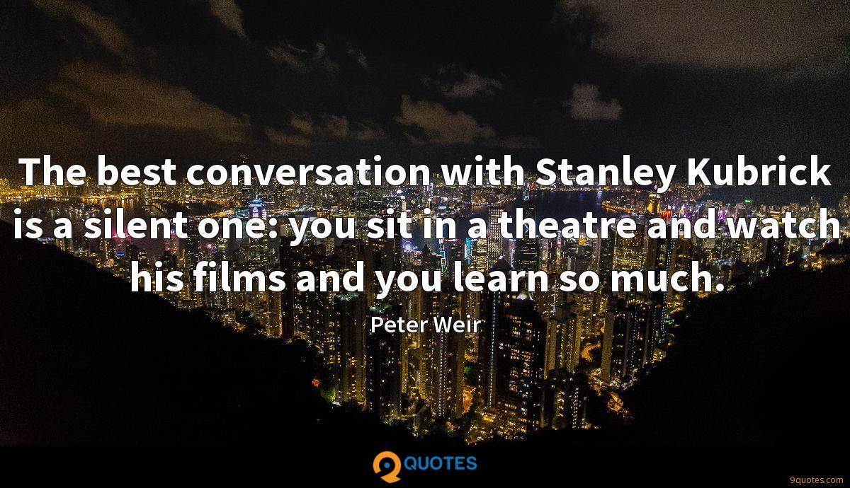 The best conversation with Stanley Kubrick is a silent one: you sit in a theatre and watch his films and you learn so much.