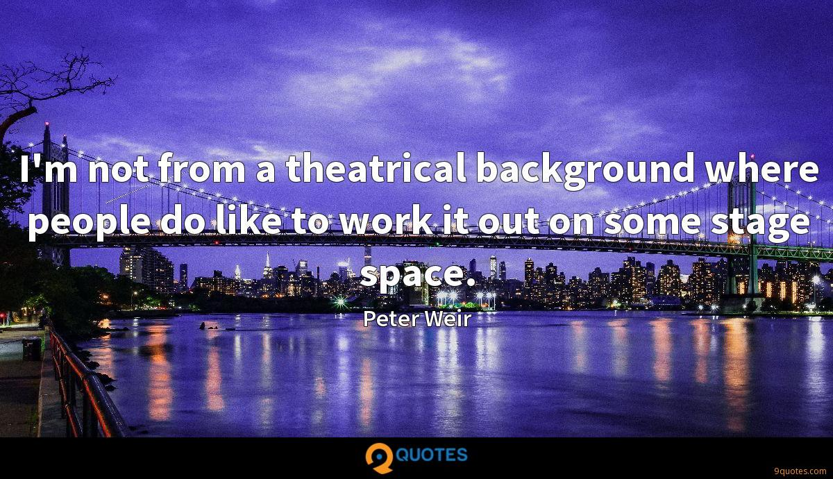 I'm not from a theatrical background where people do like to work it out on some stage space.
