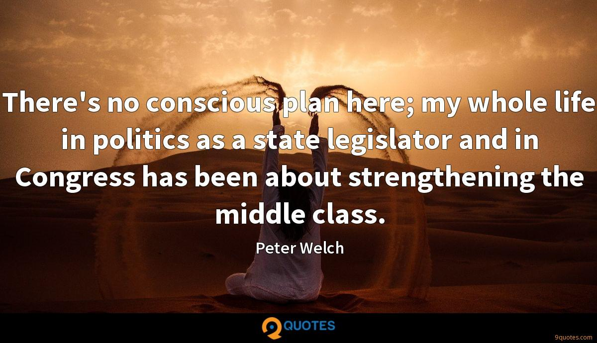 There's no conscious plan here; my whole life in politics as a state legislator and in Congress has been about strengthening the middle class.