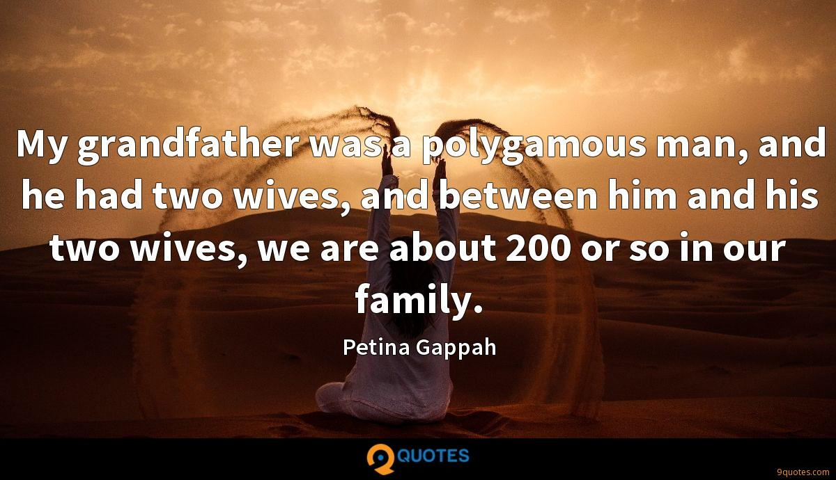 My grandfather was a polygamous man, and he had two wives, and between him and his two wives, we are about 200 or so in our family.