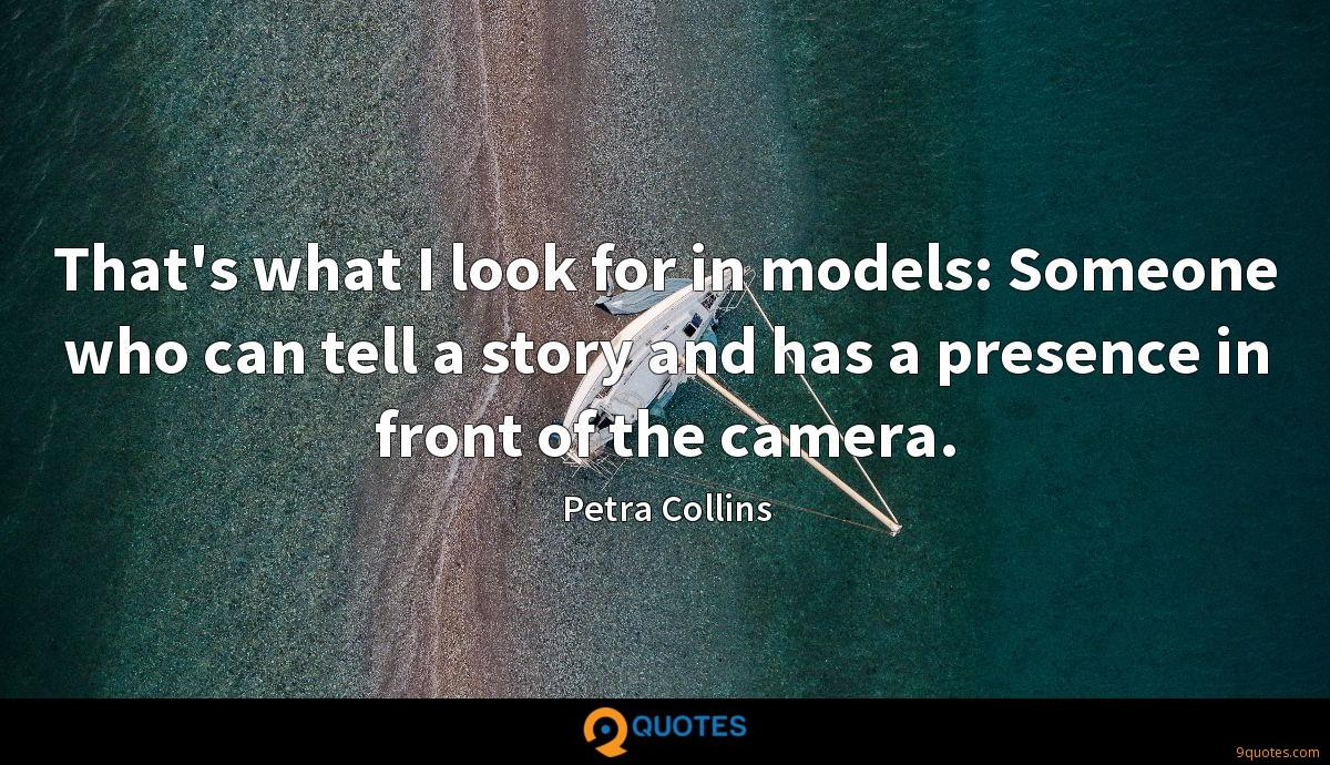That's what I look for in models: Someone who can tell a story and has a presence in front of the camera.