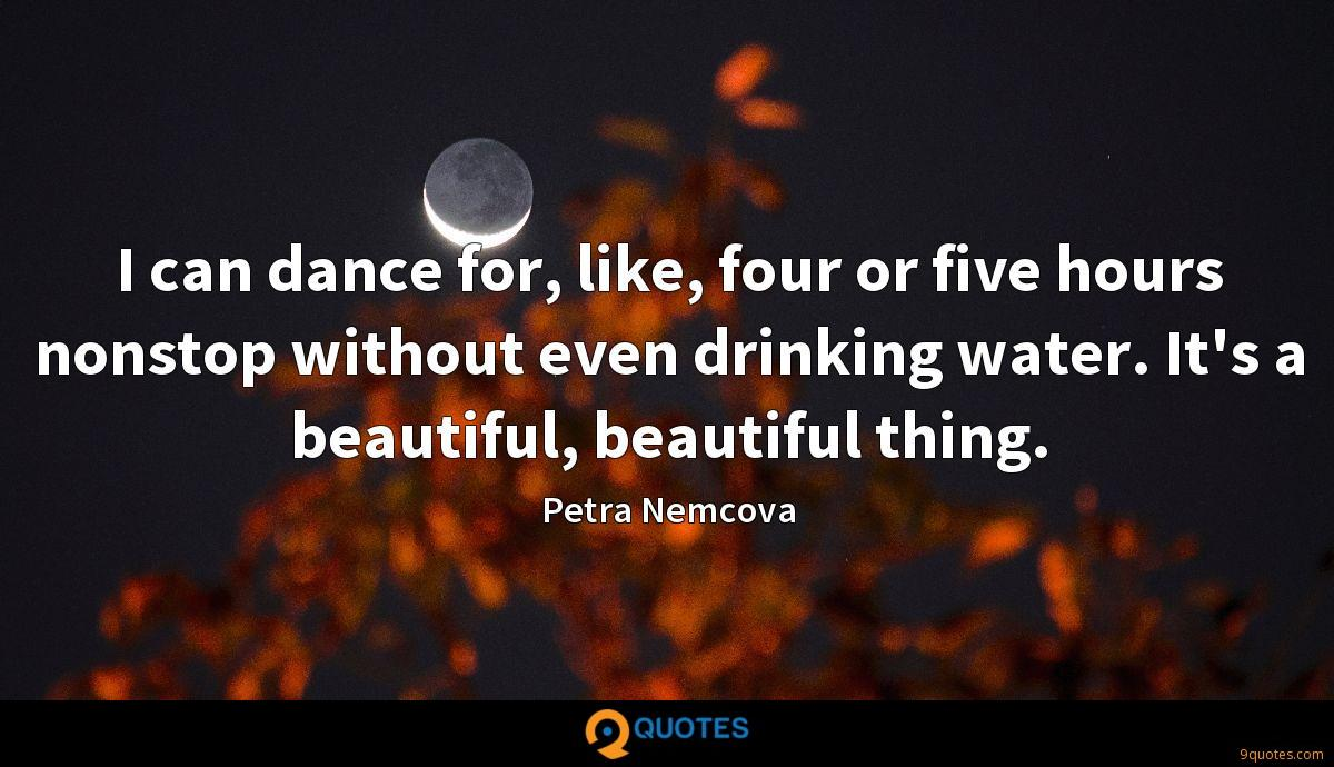 I can dance for, like, four or five hours nonstop without even drinking water. It's a beautiful, beautiful thing.