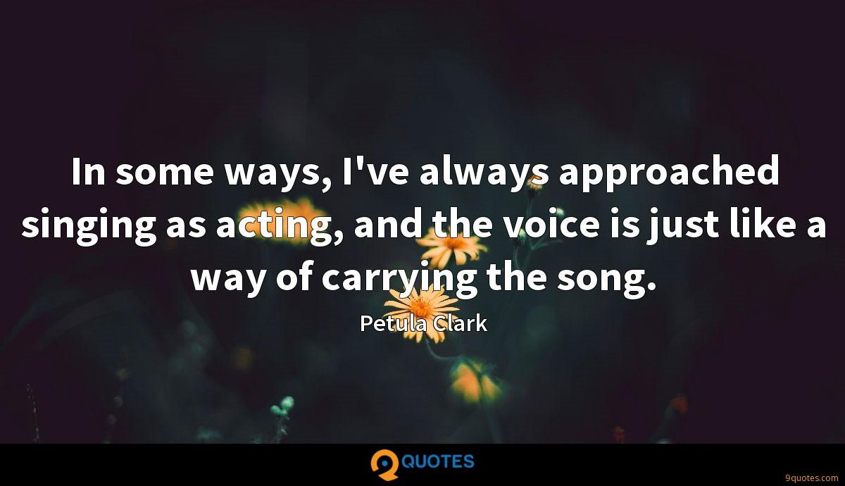 In some ways, I've always approached singing as acting, and the voice is just like a way of carrying the song.