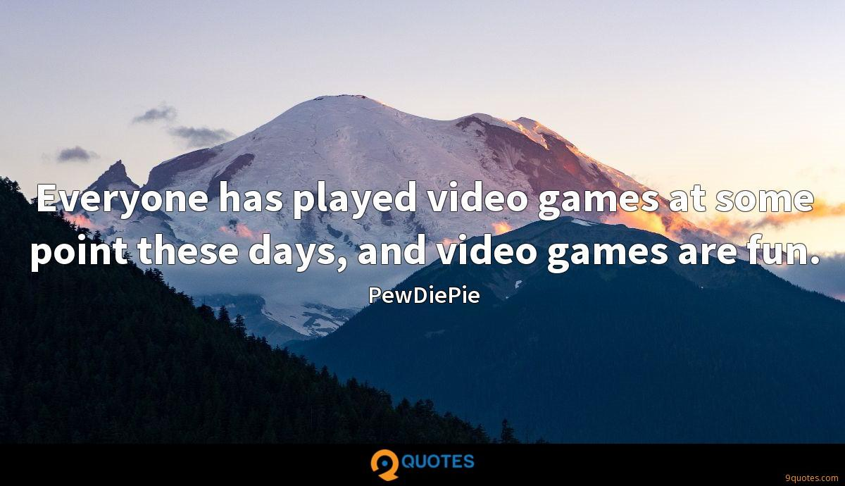 Everyone has played video games at some point these days, and video games are fun.