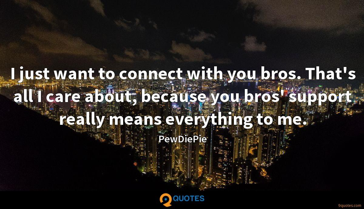 I just want to connect with you bros. That's all I care about, because you bros' support really means everything to me.