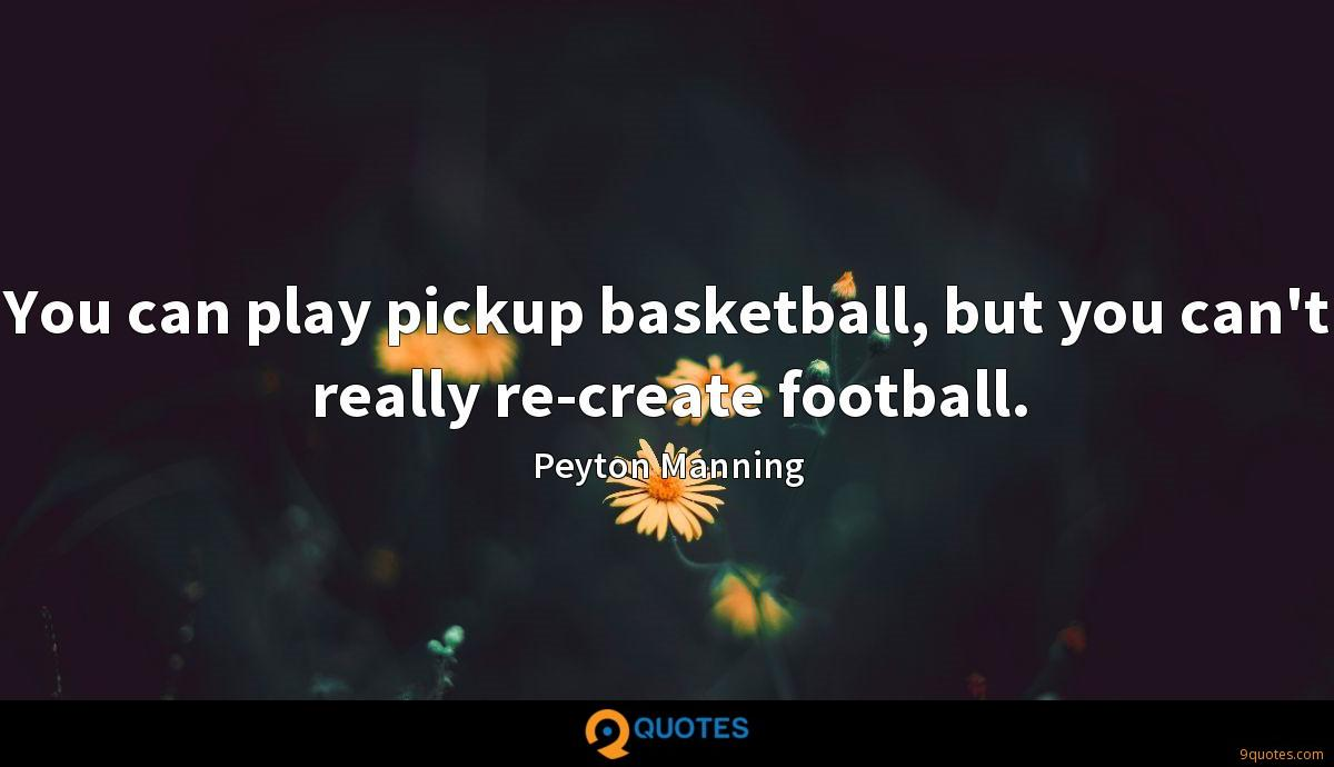 You can play pickup basketball, but you can't really re-create football.