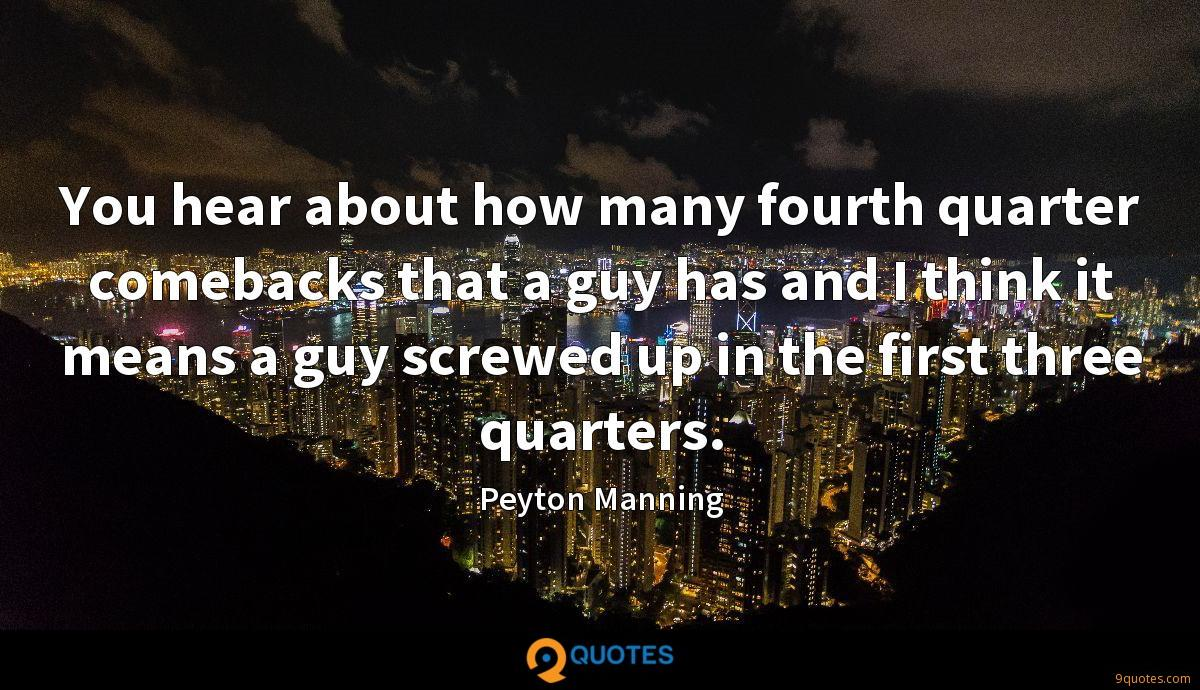 You hear about how many fourth quarter comebacks that a guy has and I think it means a guy screwed up in the first three quarters.