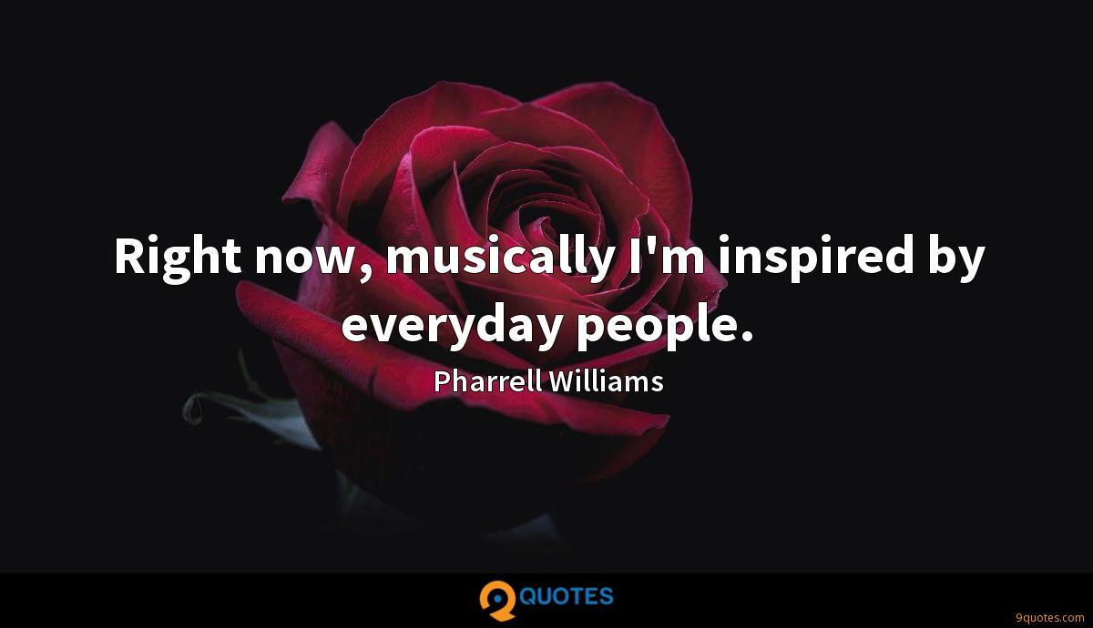 Right now, musically I'm inspired by everyday people.