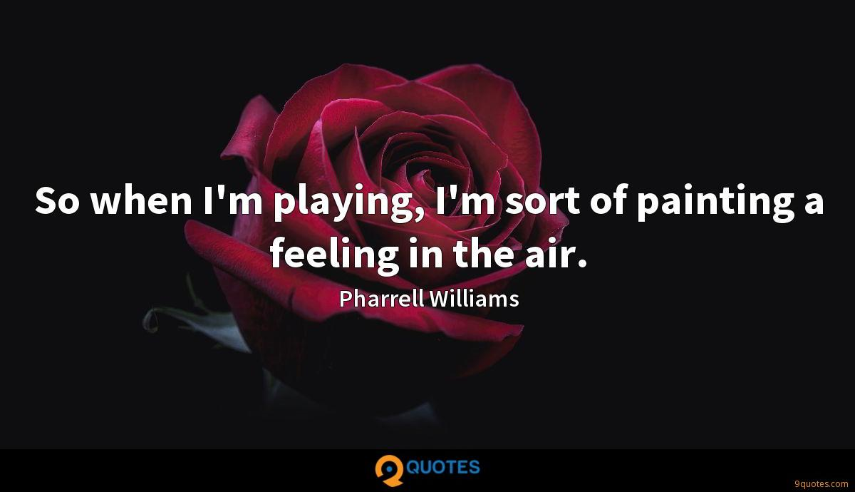 So when I'm playing, I'm sort of painting a feeling in the air.
