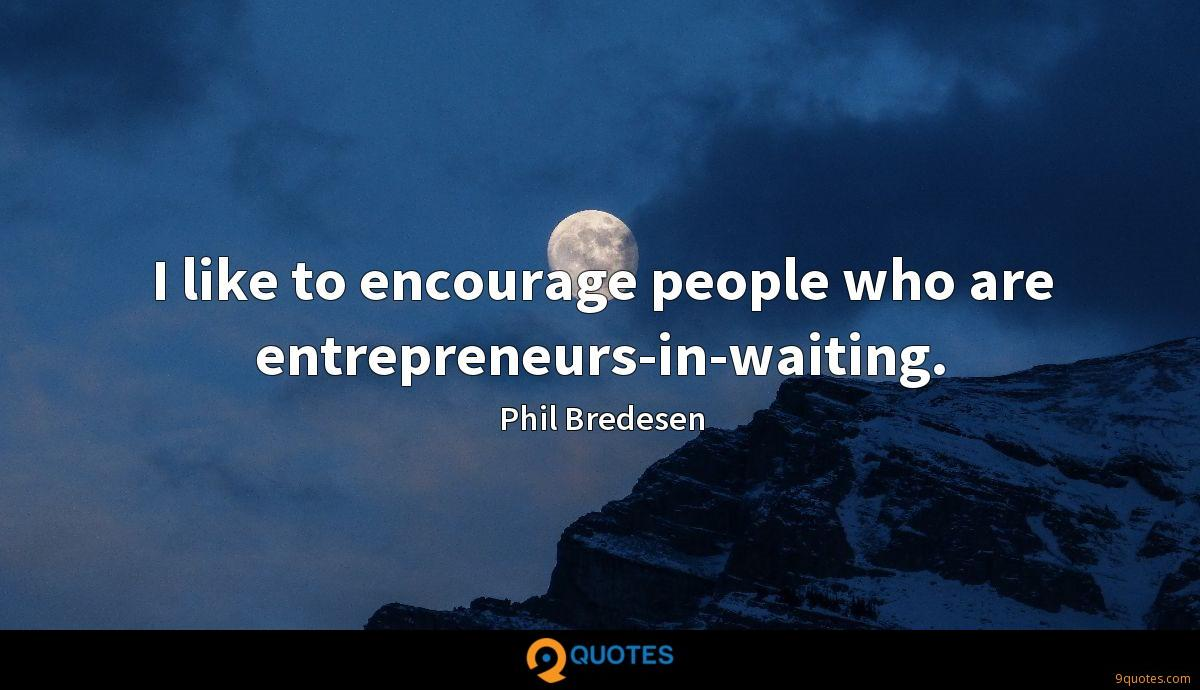 I like to encourage people who are entrepreneurs-in-waiting.