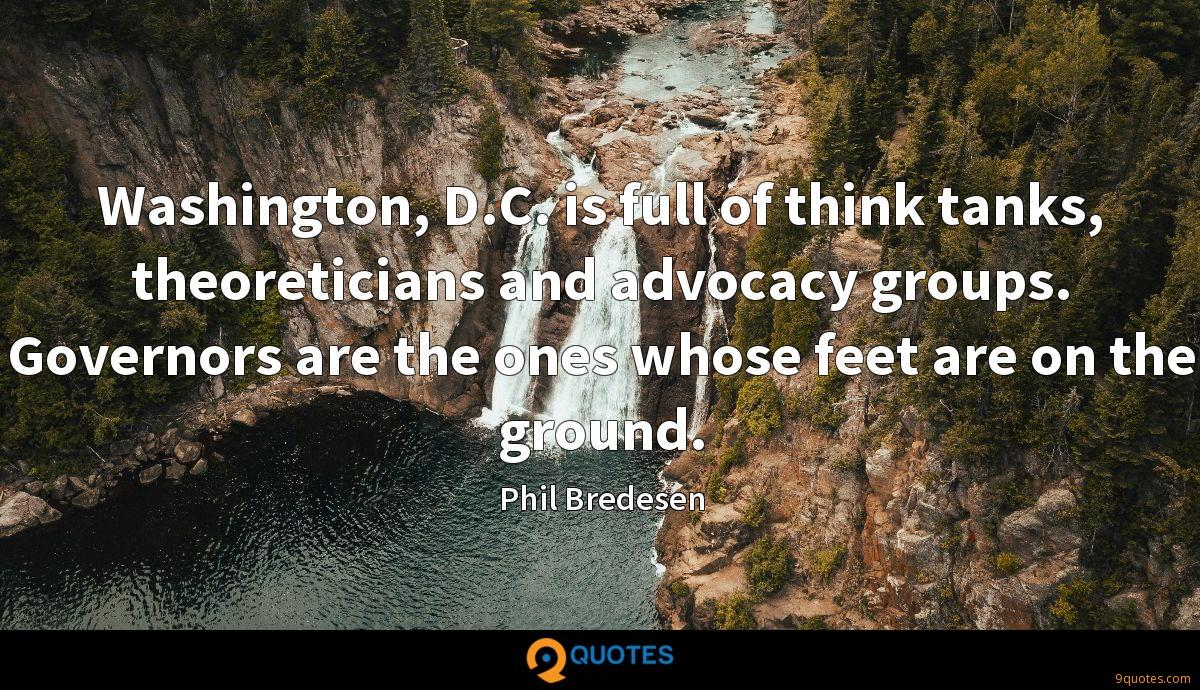 Washington, D.C. is full of think tanks, theoreticians and advocacy groups. Governors are the ones whose feet are on the ground.