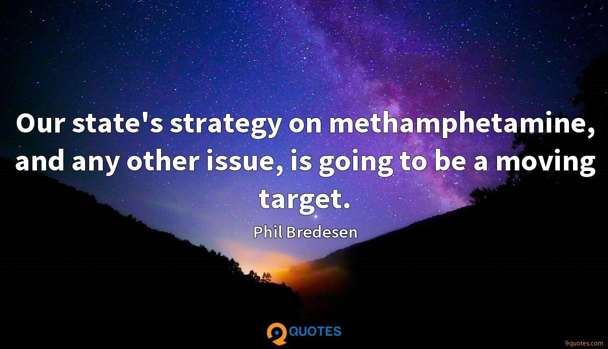 Our state's strategy on methamphetamine, and any other issue, is going to be a moving target.