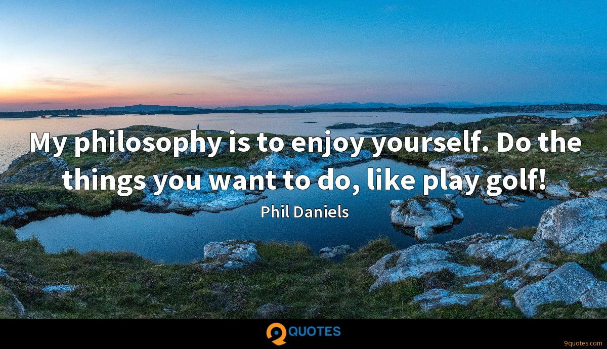 My philosophy is to enjoy yourself. Do the things you want to do, like play golf!