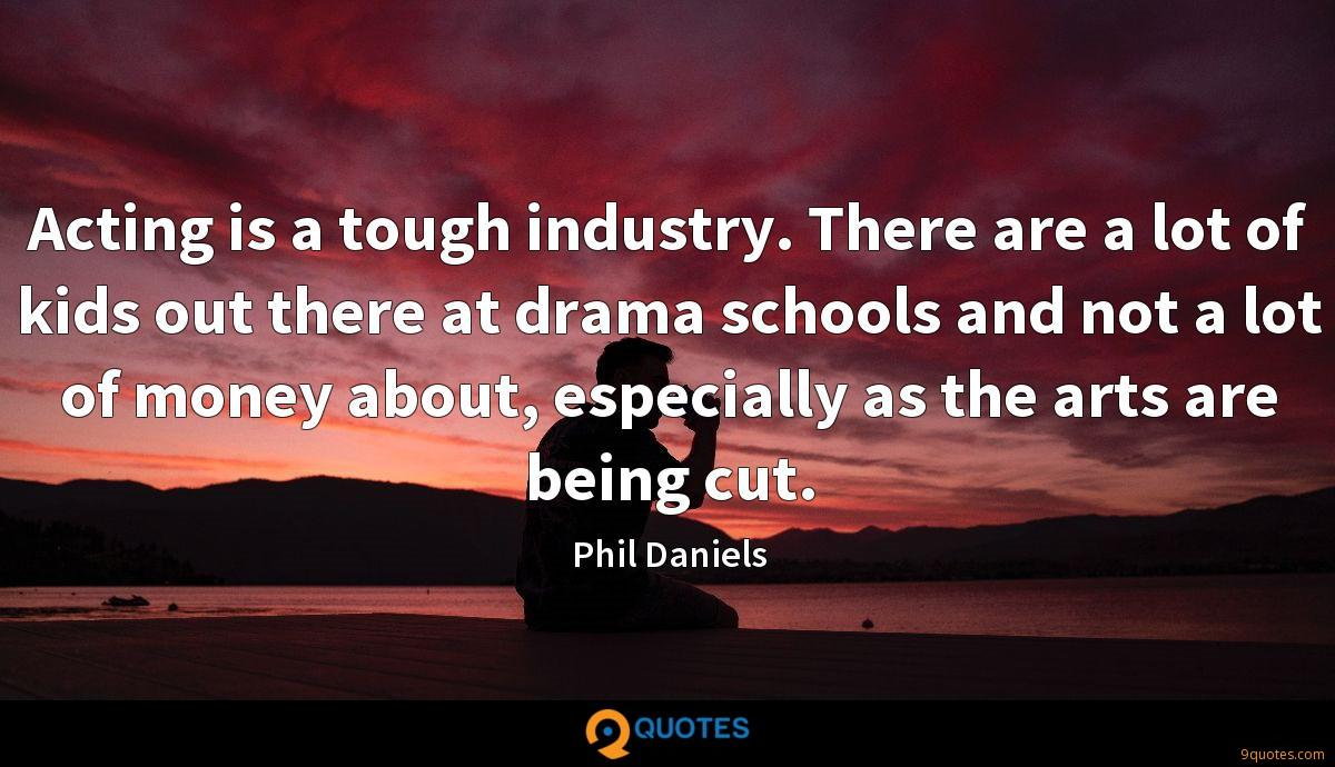 Acting is a tough industry. There are a lot of kids out there at drama schools and not a lot of money about, especially as the arts are being cut.