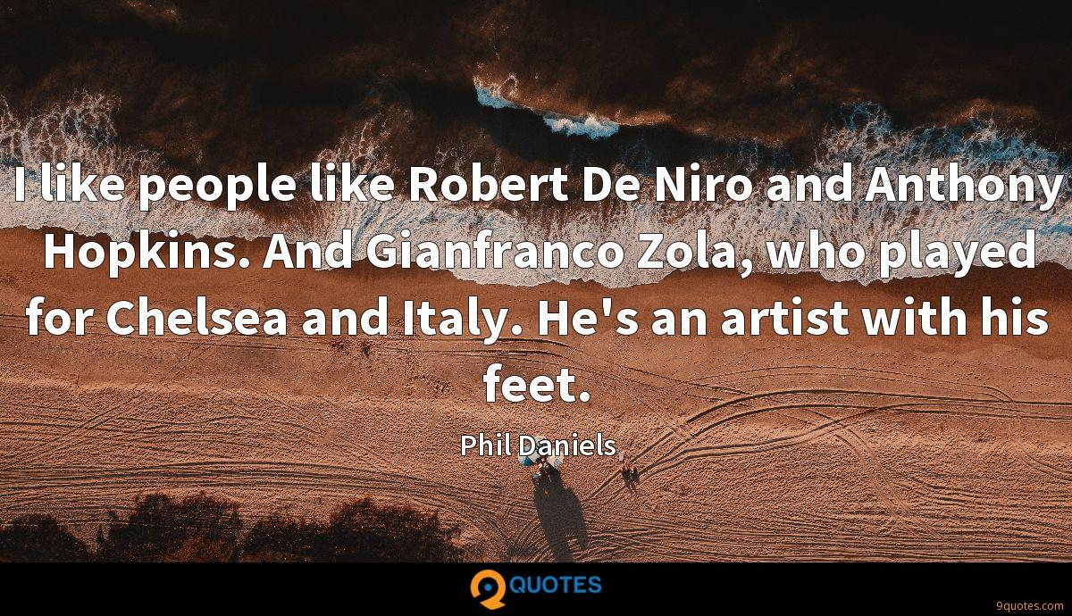 I like people like Robert De Niro and Anthony Hopkins. And Gianfranco Zola, who played for Chelsea and Italy. He's an artist with his feet.