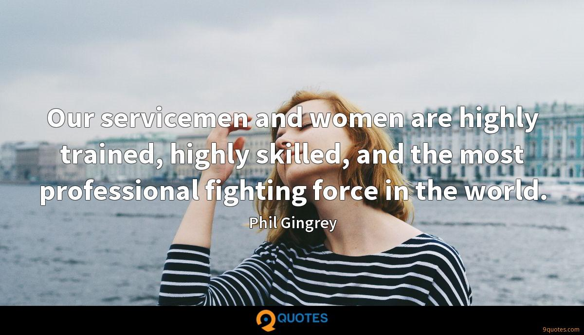 Our servicemen and women are highly trained, highly skilled, and the most professional fighting force in the world.