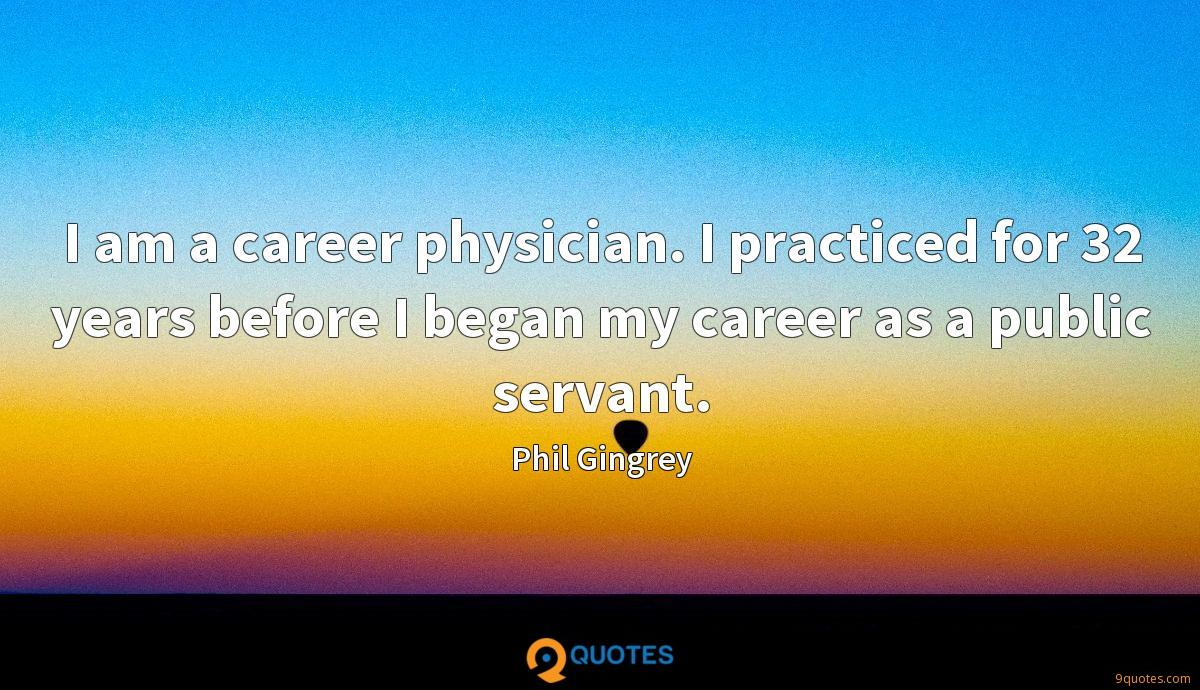I am a career physician. I practiced for 32 years before I began my career as a public servant.