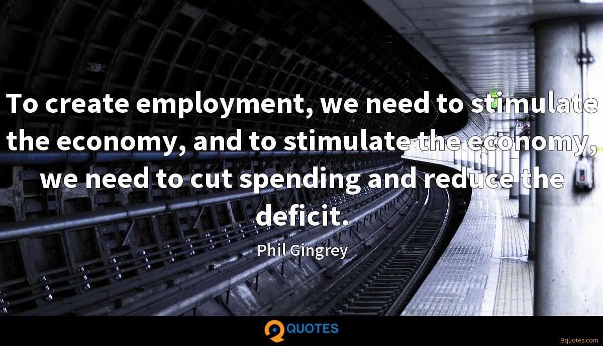 To create employment, we need to stimulate the economy, and to stimulate the economy, we need to cut spending and reduce the deficit.