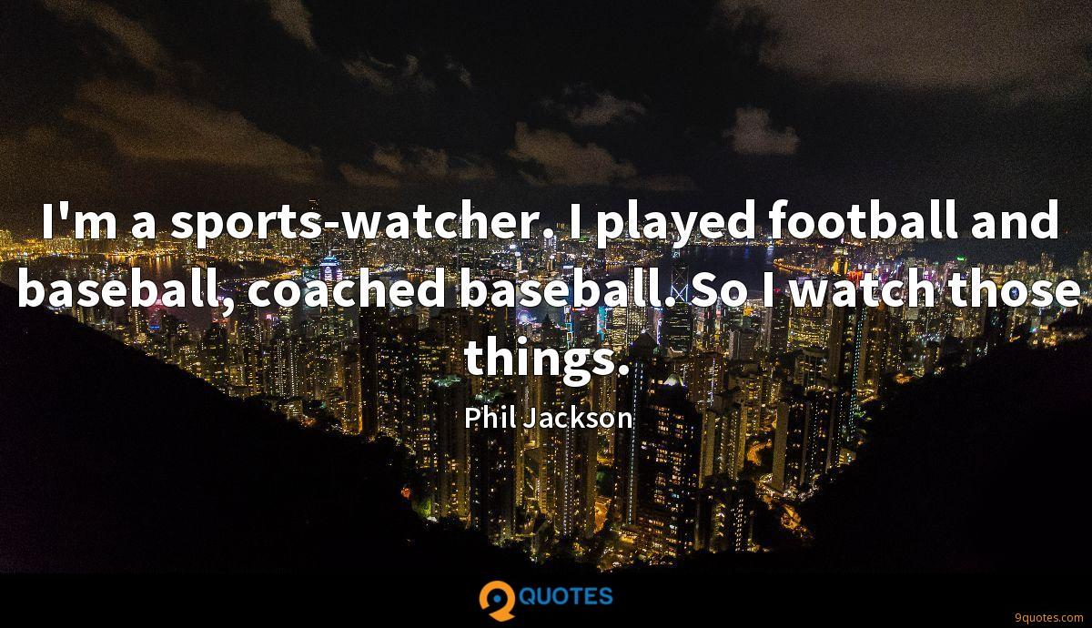 I'm a sports-watcher. I played football and baseball, coached baseball. So I watch those things.