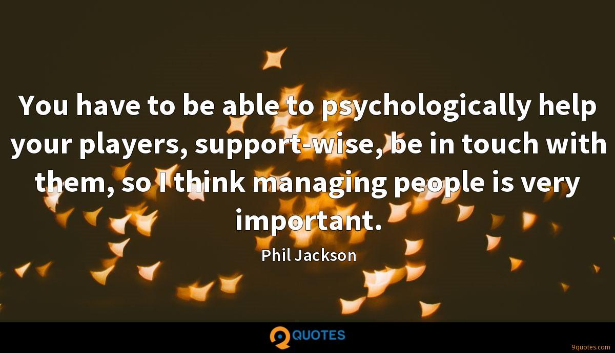 You have to be able to psychologically help your players, support-wise, be in touch with them, so I think managing people is very important.
