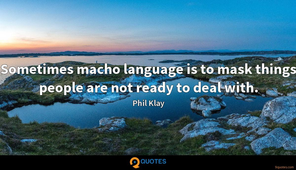 Sometimes macho language is to mask things people are not ready to deal with.