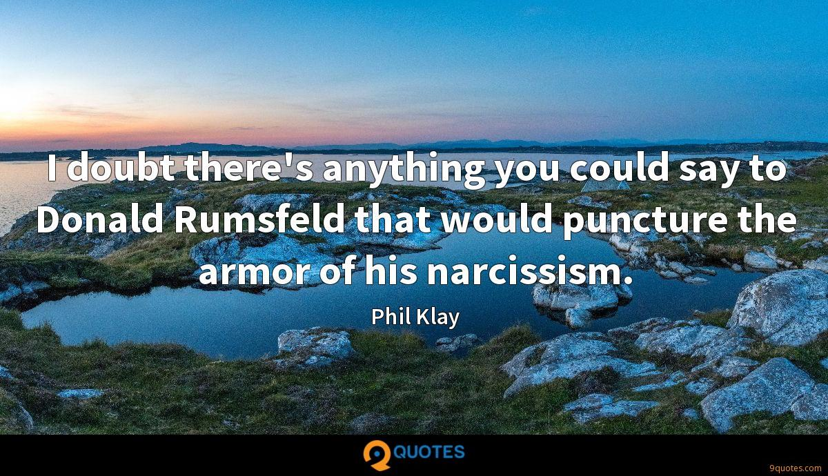 I doubt there's anything you could say to Donald Rumsfeld that would puncture the armor of his narcissism.
