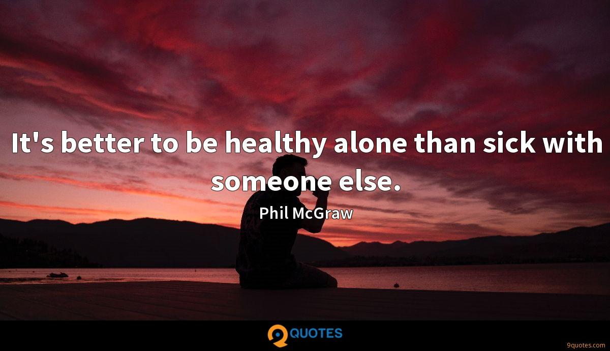 It's better to be healthy alone than sick with someone else.