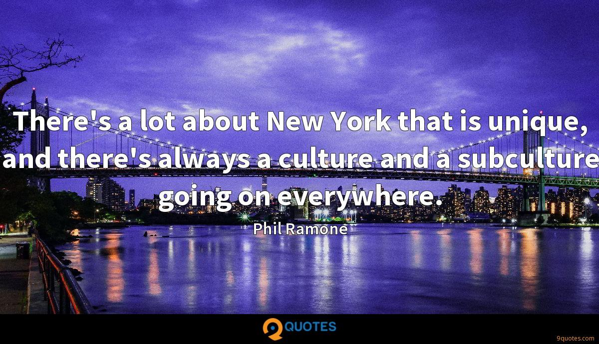 There's a lot about New York that is unique, and there's always a culture and a subculture going on everywhere.