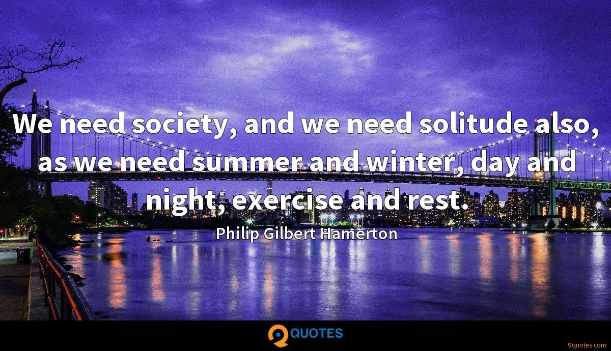 We need society, and we need solitude also, as we need summer and winter, day and night, exercise and rest.