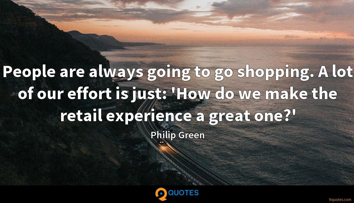 People are always going to go shopping. A lot of our effort is just: 'How do we make the retail experience a great one?'