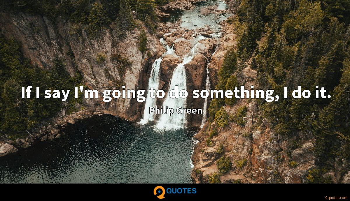If I say I'm going to do something, I do it.