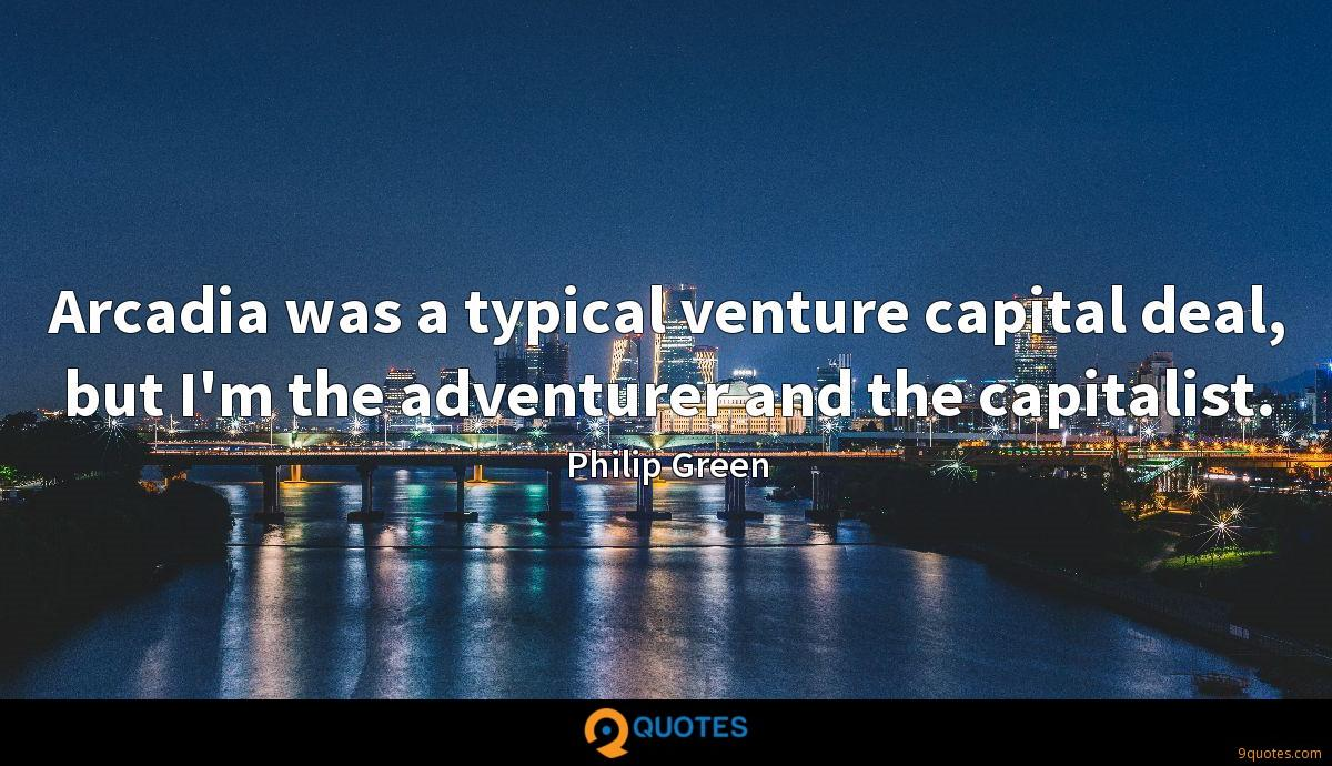 Arcadia was a typical venture capital deal, but I'm the adventurer and the capitalist.