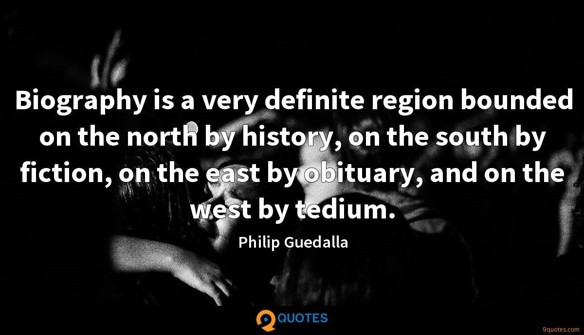 Biography is a very definite region bounded on the north by history, on the south by fiction, on the east by obituary, and on the west by tedium.