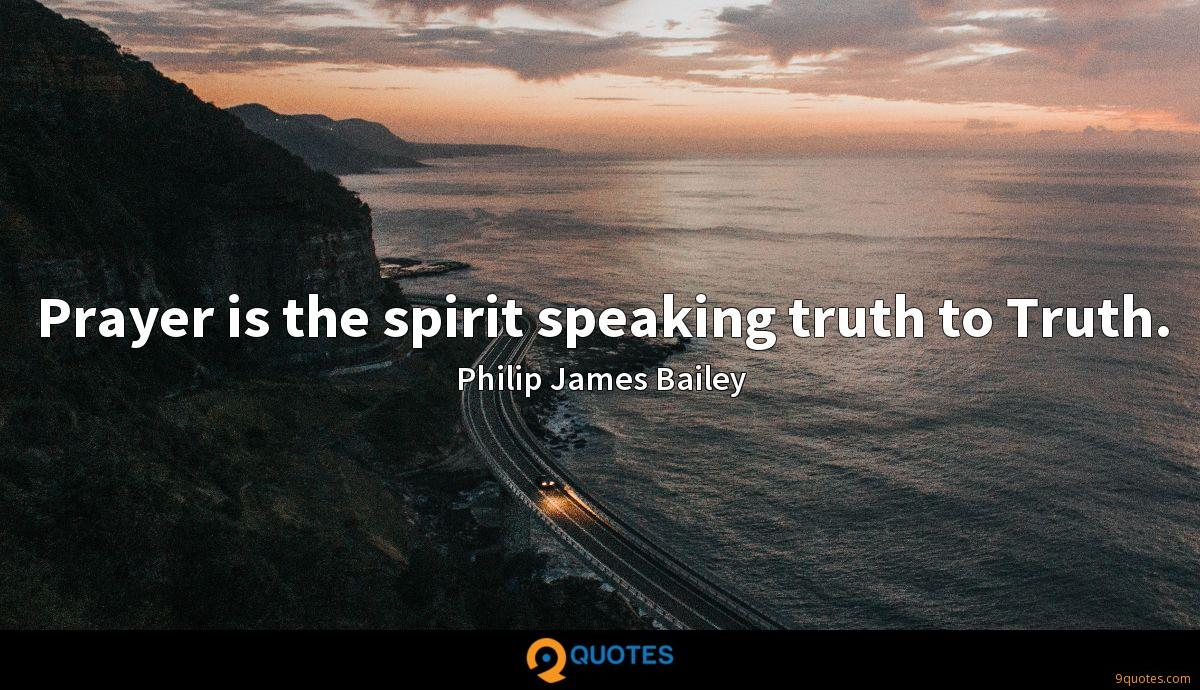 Prayer is the spirit speaking truth to Truth.