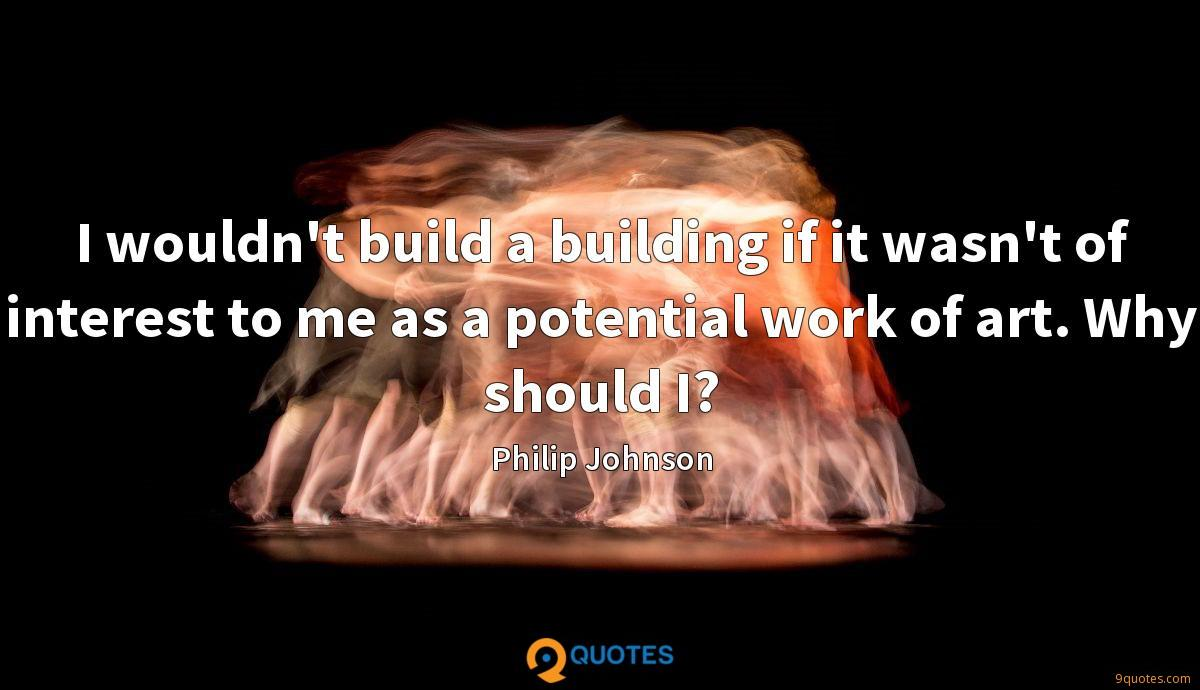 I wouldn't build a building if it wasn't of interest to me as a potential work of art. Why should I?