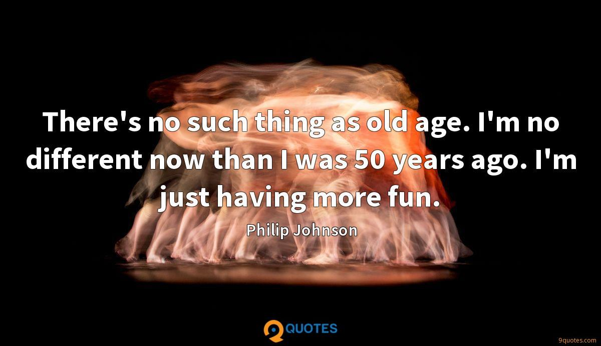 There's no such thing as old age. I'm no different now than I was 50 years ago. I'm just having more fun.