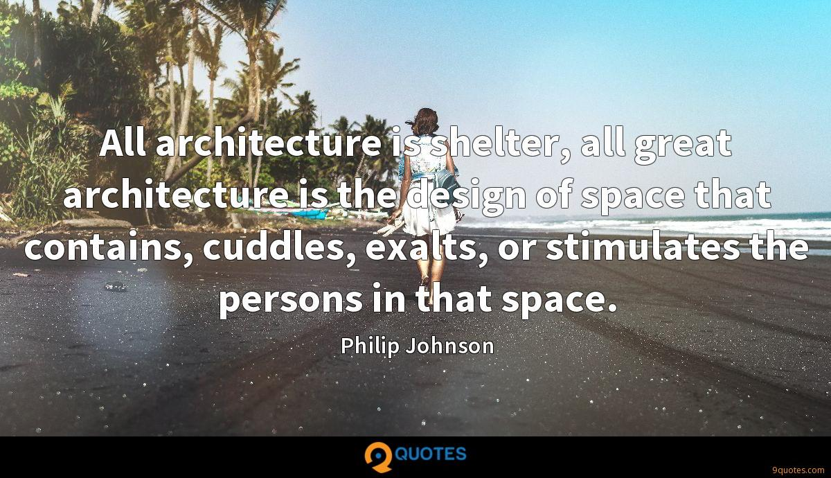 All architecture is shelter, all great architecture is the design of space that contains, cuddles, exalts, or stimulates the persons in that space.