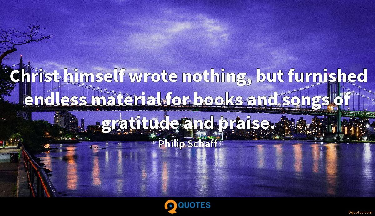 Christ himself wrote nothing, but furnished endless material for books and songs of gratitude and praise.