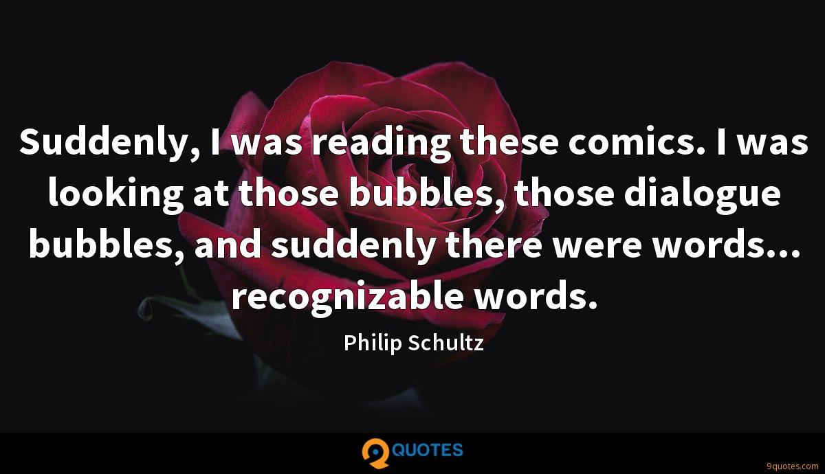 Suddenly, I was reading these comics. I was looking at those bubbles, those dialogue bubbles, and suddenly there were words... recognizable words.