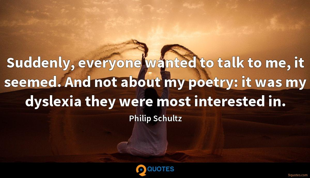 Suddenly, everyone wanted to talk to me, it seemed. And not about my poetry: it was my dyslexia they were most interested in.