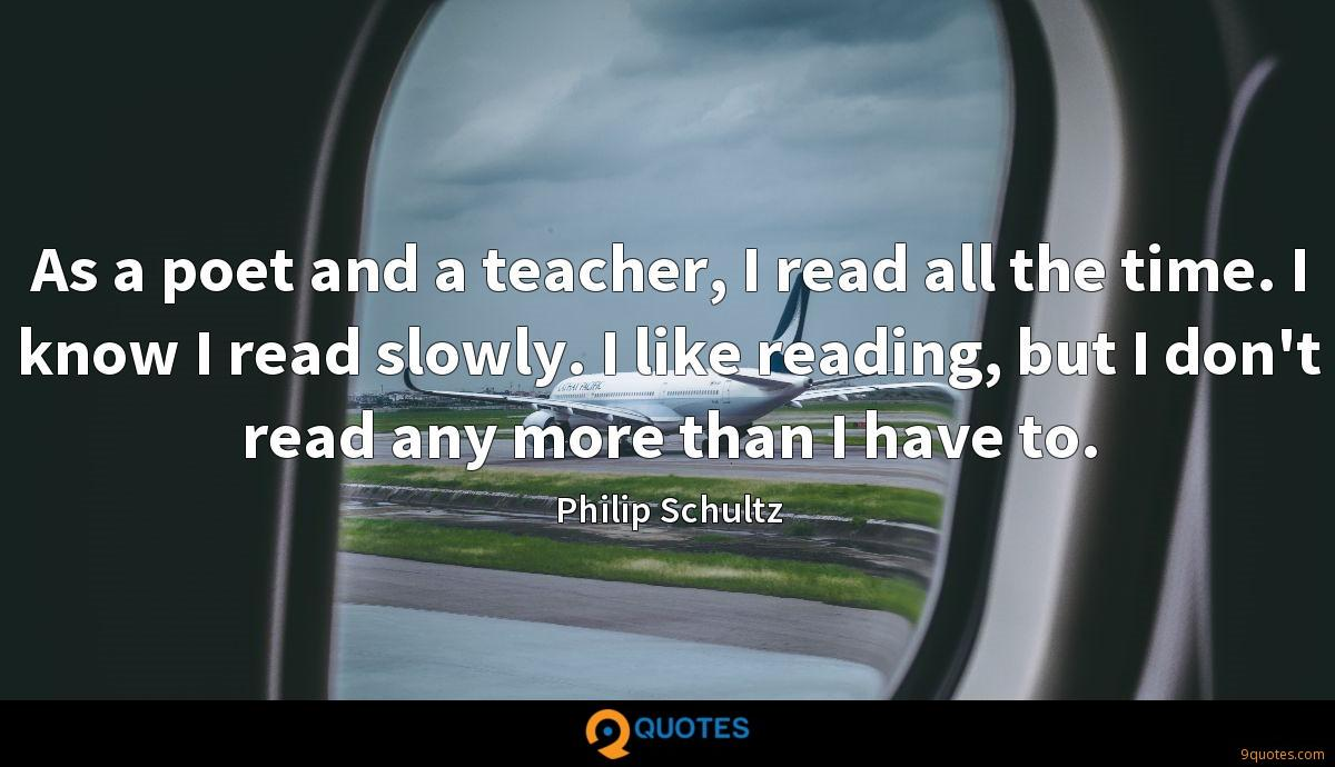 As a poet and a teacher, I read all the time. I know I read slowly. I like reading, but I don't read any more than I have to.