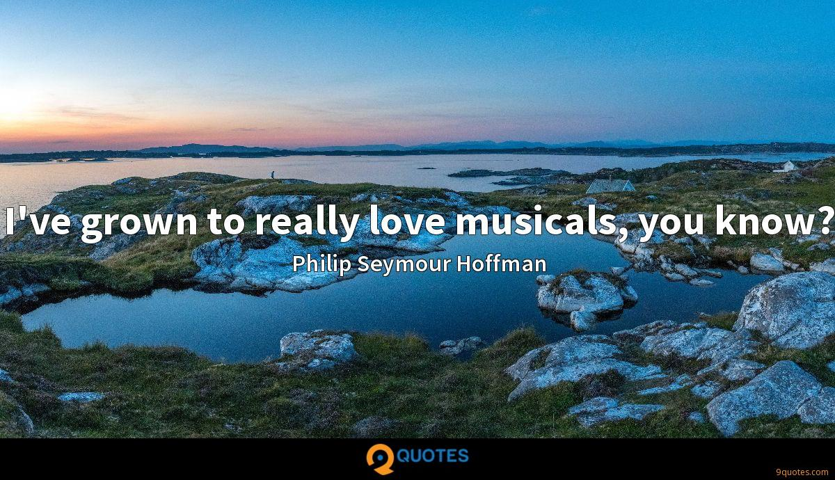 I've grown to really love musicals, you know?